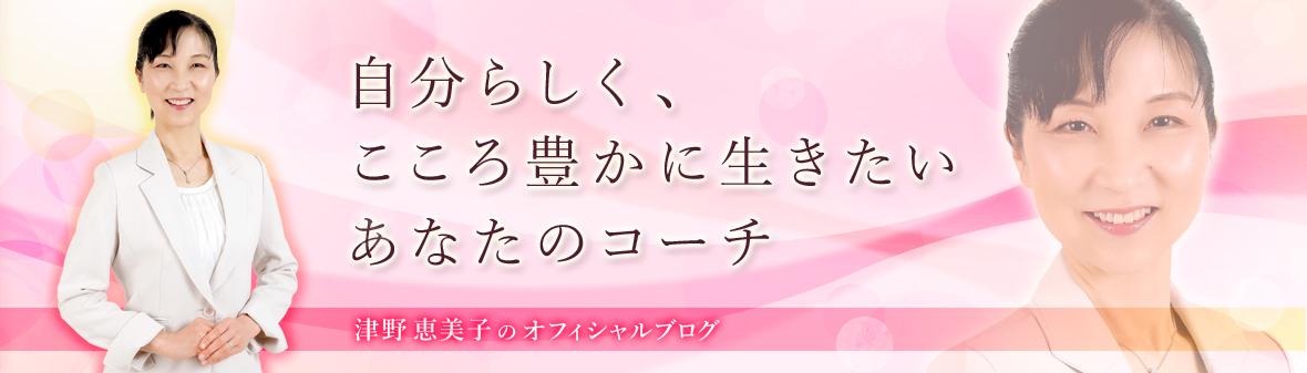 自分らしく、こころ豊かに生きたいあなたのコーチ津野恵美子のオフィシャルブログ