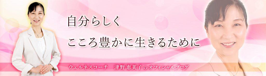 自分らしくこころ豊かに生きるためにウェルネスコーチ 津野恵美子のオフィシャルブログ