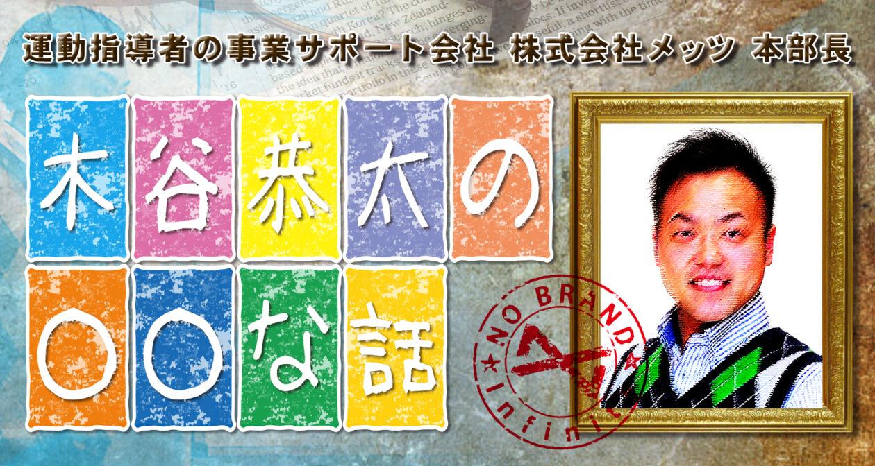 木谷恭太の○○な話運動指導者の事業サポート会社 株式会社メッツ 本部長